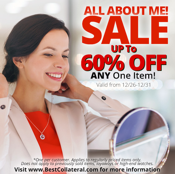 From December 26 - 31, Take up to 60% off any one item. It's the All About Me Sale at all Best Collateral Locations. One per customer. Layaway discounts must be reduced by 12.5%. Offer cannot be combined with any other offer. Discount not available on previously sold merchandise. Excludes all 3rd party appraised/certified jewelry. Rolex, gold and other high end watches excluded.