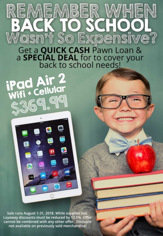 REMEMBER WHEN BACK TO SCHOOL Wasn't So Expensive? Get a QUICK CASH Pawn Loan & a SPECIAL DEAL for to cover your back to school needs! Sale runs August 1-31, 2018. While supplies last. Layaway discounts must be reduced by 12.5%. Offer cannot be combined with any other offer. Discount not available on previously sold merchandise.