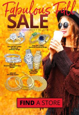 Ladies Diamond Solitaire Rings - 47% off Ladies Stone and Diamond Rings - 45% off Ladies Diamond Anniversary Bands - 45% off All Gold Chains - 39% off Pre-Owned Watches - 40% off Sale runs November 1 - 30, 2018. Layaway discounts must be reduced by 12.5%. Offer cannot be combined with any other offer. Discount not available on previously sold merchandise. Excludes all 3rd party appraised/certified jewelry. Rolex, gold and other high end watches excluded. Click the image above to find a location near you!