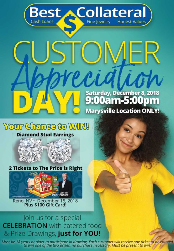 Saturday, September 8, 2018, 9am -5pm Marysville Location Only, Your Chance to Win Diamond Stud Earrings, 2 Tickets to the Price is Right Live in Reno, NV on December 15, 2018 plus a $100 Gift Card. Join us for a special celebration with catered food & prize drawings just for you. Must be 18 years or older to participate in drawing. Each customer will receive one ticket to be entered to win one of the two prizes, no purchase necessary. Must be present to win.
