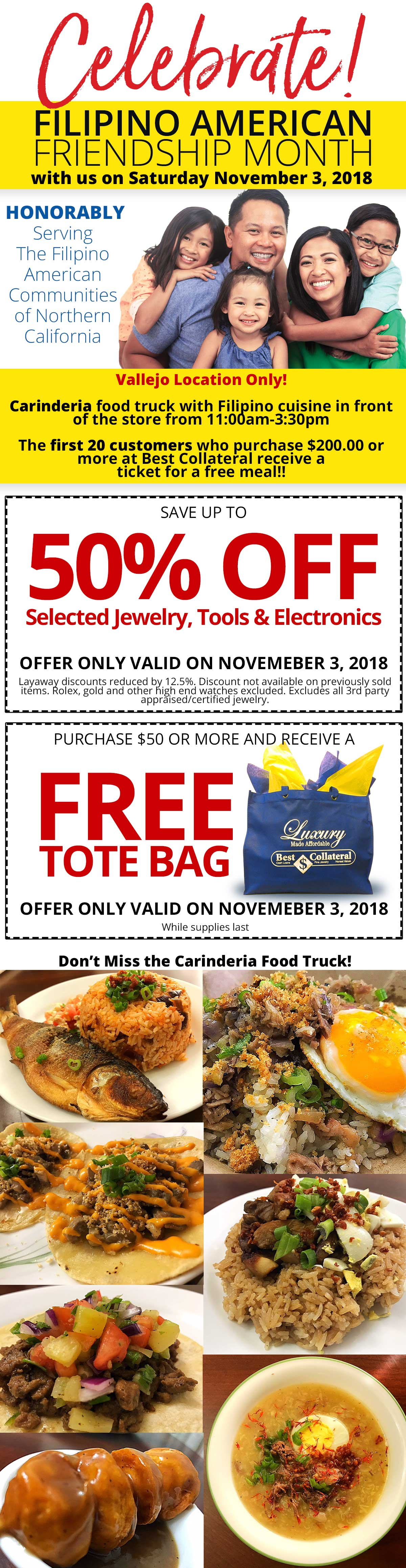 Join us Saturday, November 3, 2018 for Filipino American Friendship Day from 11:30am - 3pm. Enjoy Filipino Cuisine from Candaria Food Truck. The first 20 customers who purchase $200.00 or more Best Collateral will give the customer one meal ticket for a free meal!! Up to 55% off on selected jewelry, tools, electronics. Get your holiday shopping started early. Free tote bags for any purchase of 50.00 or more, while supplies last.Layaway discounts must be reduced by 12.5%. Offer cannot be combined with any other offer. Discount not available on previously sold merchandise. Excludes all 3rd party appraised/certified jewelry. Rolex, gold and other high end watches excluded. Click for Vallejo Store Info