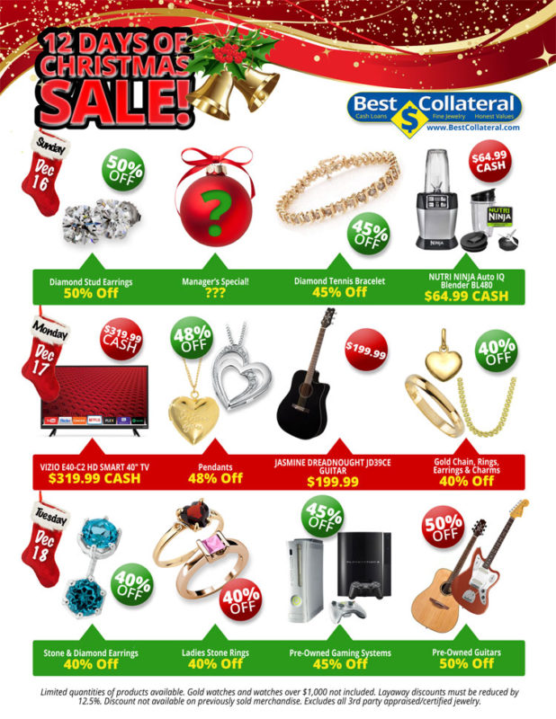 "Sunday December 16, 2018  Diamond Stud Earrings 50% Off  Manager's Special! ???  Diamond Tennis Bracelet 45% Off  NUTRI NINJA Auto IQ Blender BL480 $64.99 CASH  Monday, December 17, 2018  VIZIO E40-C2 HD SMART 40"" TV $319.99 CASH  Pendants 48% Off  JASMINE DREADNOUGHT JD39CE GUITAR $199.99  Gold Chain, Rings, Earrings & Charms 40% Off  Tuesday, December 18, 2018  Stone & Diamond Earrings 40% Off  Ladies Stone Rings 40% Off  Pre-Owned Gaming Systems 45% Off  Pre-Owned Guitars 50% Off  Limited quantities of products available. Gold watches and watches over $1,000 not included. Layaway discounts must be reduced by 12.5%. Discount not available on previously sold merchandise. Excludes all 3rd party appraised/certified jewelry."