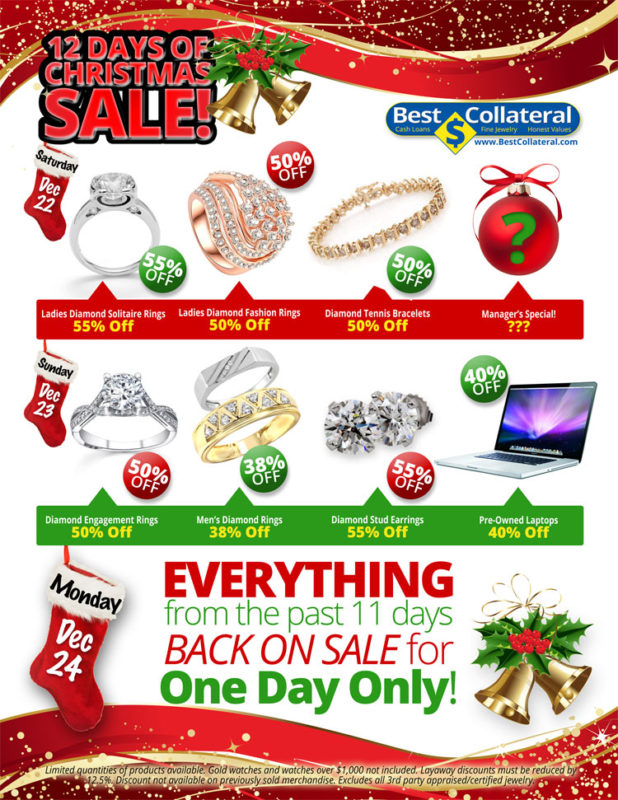 Saturday, December 22, 2018   Ladies Diamond Solitaire Rings 55% Off  Ladies Diamond Fashion Rings 50% Off  Diamond Tennis Bracelets 50% Off  Manager's Special! ???  Sunday, December 23, 2018   Diamond Engagement Rings 50% Off  Men's Diamond Rings 38% Off  Diamond Stud Earrings 55% Off  Pre-Owned Laptops 40% Off  Monday, December 24, 2018   Everything from the past 11 days back on sale for one day only.  Limited quantities of products available. Gold watches and watches over $1,000 not included. Layaway discounts must be reduced by 12.5%. Discount not available on previously sold merchandise. Excludes all 3rd party appraised/certified jewelry.