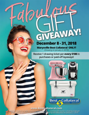 Fabulous Gift Giveaway December 8 - 31, 2018 at Best Collateral Marysville Only Receive 1 drawing ticket per every $100 in purchases or paid-off layaways. Must be 18 years or older to participate in drawing. Customers will receive 1 drawing ticket per $100 dollars in purchases or paid-off layaways. Drawing will take place on January 2, 2019. Prizes vary by availability. Contact store for more info.