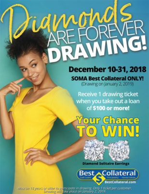 Diamonds Are Forever Drawing! Your chance to win a pair of Diamond Solitaire Earrings December 10 -31, 2018 SOMA Best Collateral Only Drawing will take place on January 2, 2019 Receive 1 drawing ticket when you take out a loan of $100 or more! Must be 18 years or older to participate in drawing only 1 ticket per cuysomter. Drawing will take place on January 2, 2019.