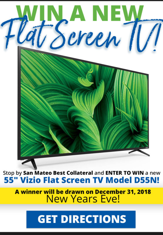 Win a new Flat Screen TV! Stop by San Mateo Best Collateral and enter to win a new 55 inch Vizio Flat Screen TV model D55N! Exclusive offer available only at the San Mateo Best Collateral Location. Enter to win in person at the San Mateo Best Collateral location during normal business hours. You must be at least 18 years of age to participate. No purchase necessary. One drawing entry per customer. Winner need not be present for random Winner drawing held December 31, 2018. Click the image for store hours, directions and information.