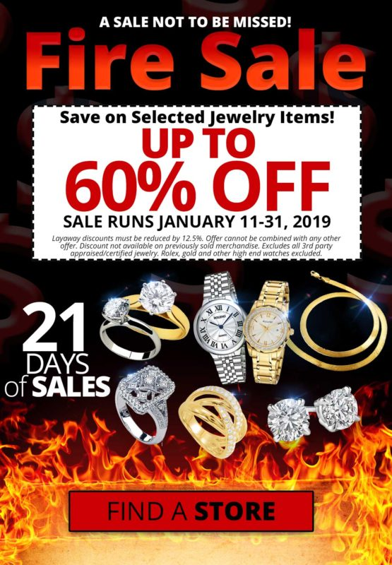 A sale not to be missed. FIRE SALE! Save on selected jewelry items! Up to 60% off. Sale runs January 11- 31, 2019. Layaway discounts must be reduced by 12.5%. Offer cannot be combined with any other offer. Discount not available on previously sold merchandise. Excludes all third party appraised/certified jewelry. Rolex, gold and other high-end watches excluded.