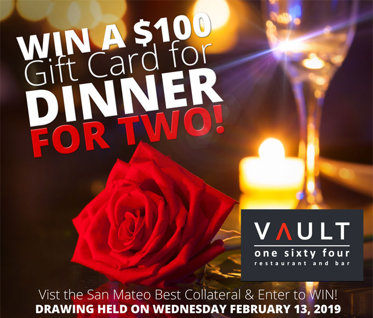 Win a $100 Gift Card for Dinner for Two on Valentine's Day! Visit Best Collateral San Mateo and enter to win. Two drawings will be held on Wendesday, February 13, 2019. Gift Cards are redeemable at Vault One Sixty Four and reservations for Valentine's Day have been made. No purchase necessary. Only available at the Best Collateral San Mateo location. Enter to win by visiting the San Mateo Best Collateral location. Ask a sales associate for details. Limit 1 entry per customer.