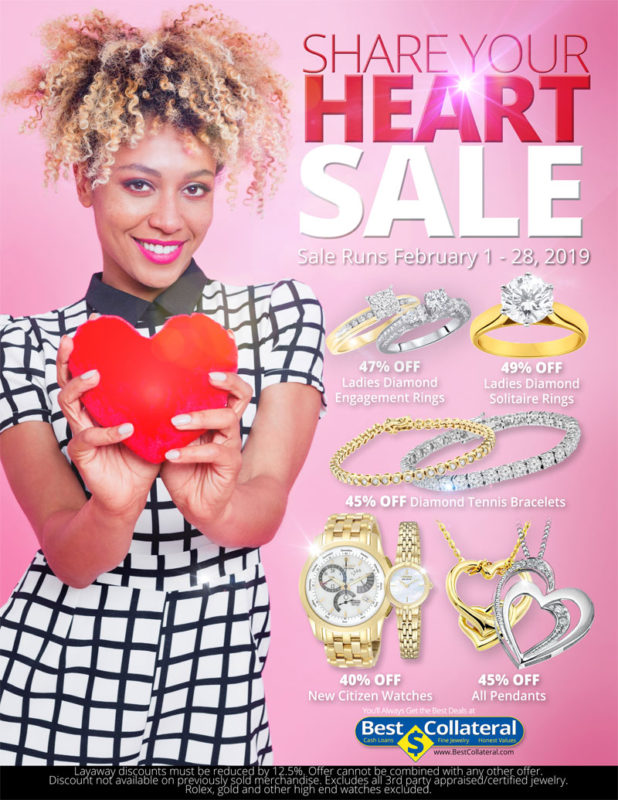 Share your heart sale, runs Feb 1 - 28, 2019. 47% OFF Ladies Diamond Engagement Rings, 49% OFF Ladies Diamond Solitaire Rings, 45% OFF Diamond Tennis Bracelets, 40% OFF New Citizen Watches, 45% OFF All Pendants, Visit www.BestCollateral.com, Layaway discounts must be reduced by 12.5%. Offer cannot be combined with any other offer. Discount not available previously sold merchandise. Excluding all 3rd party appraised/jewelry. Rolex, gold and other high end watches excluded.