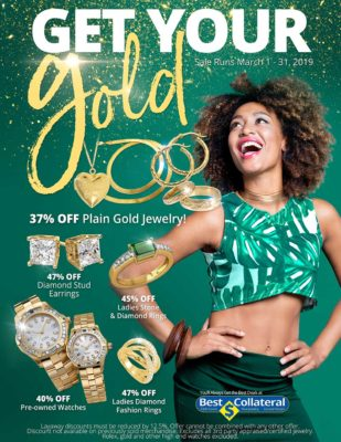 Get Your Gold Sale Runs March 1 - 31, 2019 Ladies Diamond Fashion Rings - 47% off Ladies Stone and Diamond Rings - 45% off Diamond Stud Earrings - 47% off Plain Gold Jewelry - 37% off Pre-owned Watches - 40% off Layaway Discounts must be reduced by 12.5%. Offer cannot be combined with any other offer. Discount not available on previously sold merchandise. Excludes all 3rd party appraised/certified jewelry. Rolex, gold and other high end watches excluded.