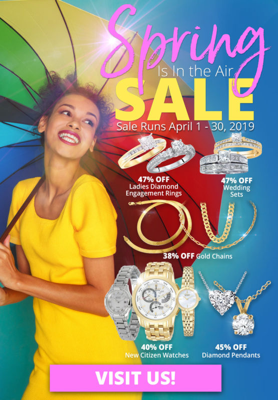 Spring Sale, April 1 - 30, 2019. 47% OFF Ladies Diamond Engagement Rings, 47% OFF Wedding Sets, 38% OFF Gold Chains , 40% OFF New Citizen Watches, 45% OFF Diamond Pendants. Layaway discounts must be reduced by 12.5%. Offer cannot be combined with any other offer. Discount not available on previously sold merchandise. Excludes all 3rd party appraised/certified jewelry. Rolex, gold and other high end watches excluded.