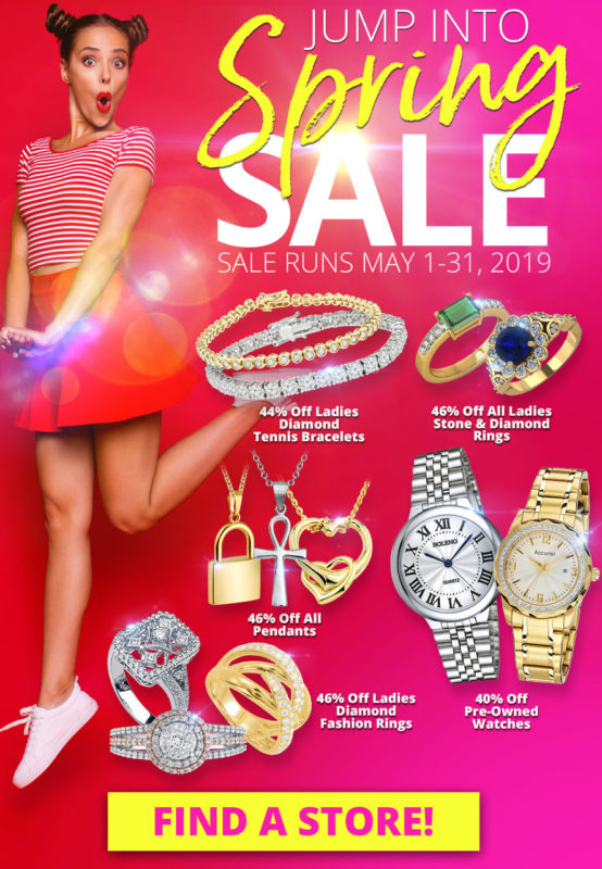 A young woman, quirkily dressed, is suspended in the air, mid-jump. Her expression is surprised and delighted. Text Reads: JUMP Into SPRING Sale Sale Runs May 1-31, 2019. 44% Off Ladies Diamond Tennis Bracelets. 46% Off All Ladies Stone & Diamond Rings. 46% Off All Pendants. 46% Off Ladies Diamond Fashion Rings. 40% Off Pre-Owned Watches. Layaway discounts must be reduced by 12.5%. Offer cannot be combined with any other offer. Discount not available on previously sold merchandise. Excludes all 3rd party appraised/certified jewelry. Rolex, gold and other high end watches excluded. Click the link to visit our locations page.