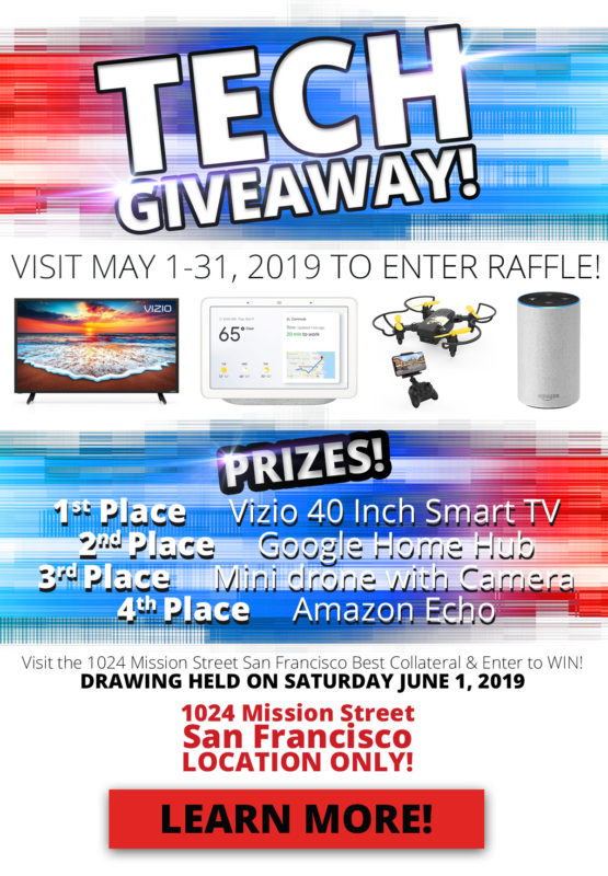TECH GIVEAWAY! VISIT MAY 1-31, 2019 TO ENTER RAFFLE! PRIZES! 1st Place Vizio 40 Inch Smart TV, 2nd Place Google Home Hub, 3rd Place Mini drone with Camera, 4th Place Amazon Echo Visit the 1024 Mission Street San Francisco Best Collateral & Enter to WIN! DRAWING HELD ON SATURDAY JUNE 1, 2019 1024 Mission Street San Francisco LOCATION ONLY! No purchase necessary. Only available at the the 1024 Mission Street San Francisco Best Collateral location. Enter to win by visiting the 1024 Mission Street San Francisco Best Collateral and fill out a raffle ticket. Ask a sales associate for details. Prizes may not be exact models as pictured. Winners will be notified on June 1, 2019. Limit 1 entry per customer.