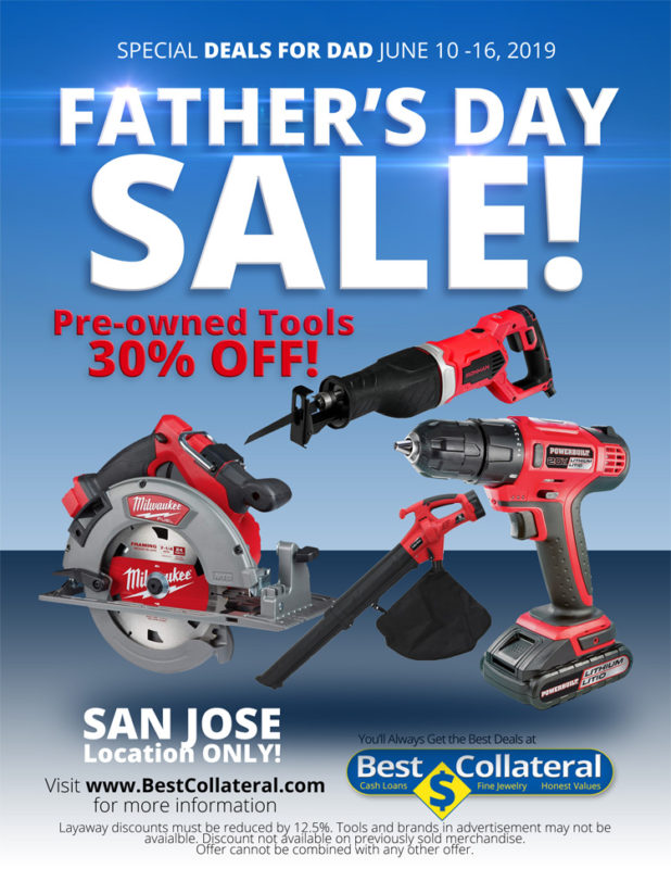 "An assortment of pre-owned power tools. text reads, ""FATHER'S DAY SALE!  SPECIAL DEALS FOR DAD JUNE 10 -16, 2019  Pre-owned Tools 30% OFF!  SAN JOSE Location ONLY!  Layaway discounts must be reduced by 12.5%. Tools and brands in advertisement may not be available. Discount not available on previously sold merchandise. Offer cannot be combined with any other offer."""