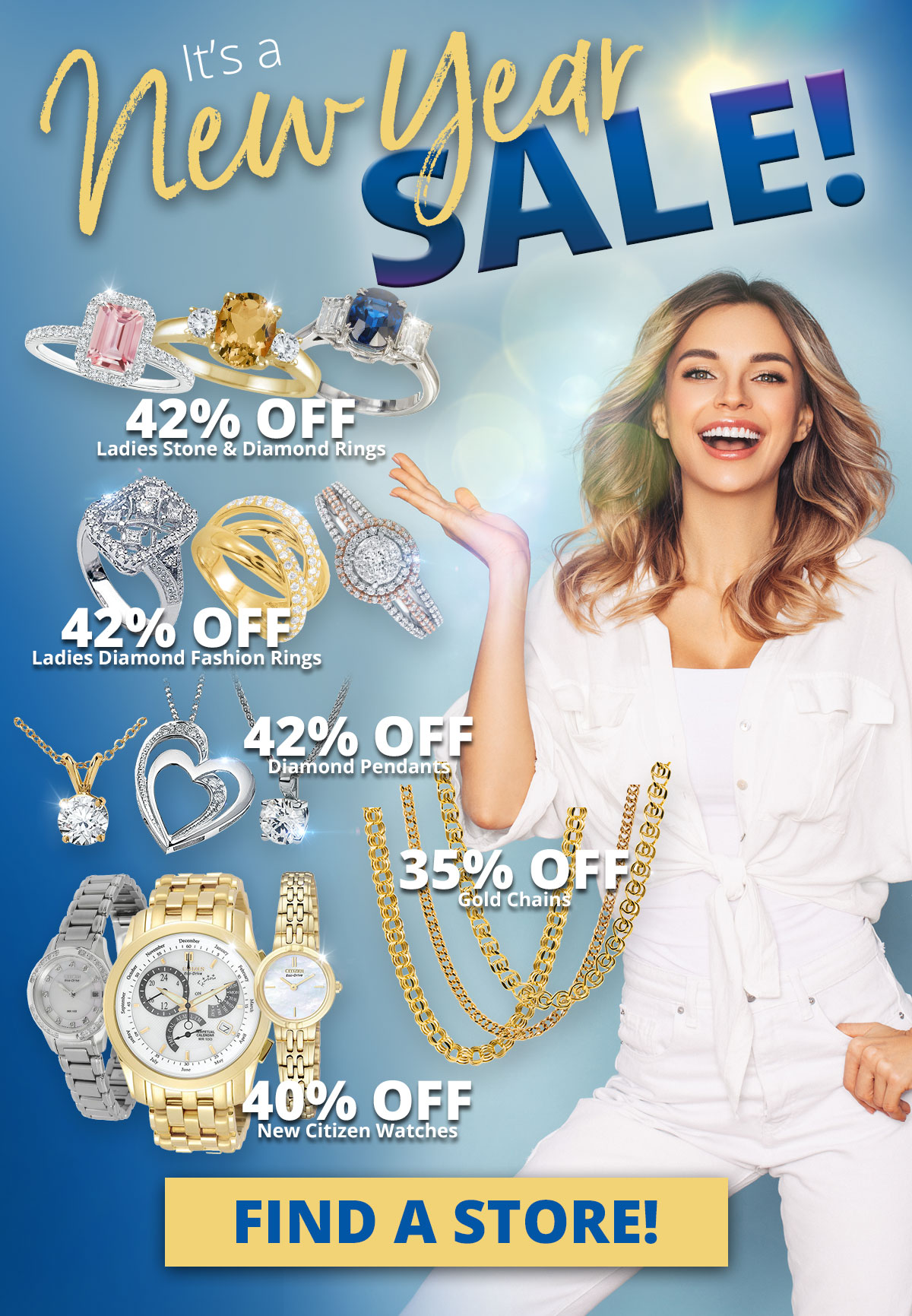 It's a New Year SALE! 42% OFF Ladies Stone & Diamond Rings 42% OFF Ladies Diamond Fashion Rings 42% OFF Diamond Pendants 35% OFF Gold Chains 40% OFF New Citizen Watches