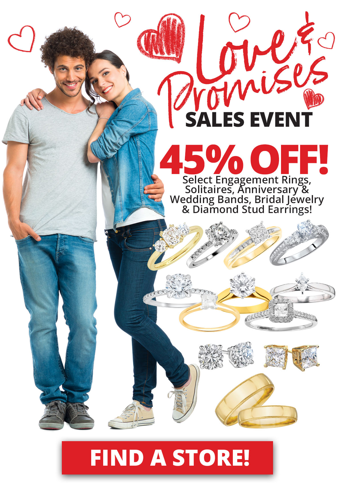 Love & Promises Sales Event 45% OFF Select Engagement Rings, Solitaires, Anniversary & Wedding Bands, Bridal Jewelry & Diamond Stud Earrings! Sale Runs February 1 - 28, 2021. Layaway discounts must be reduced by 12.5%. Offer cannot be combined with any other offer. Discount not available on previously sold merchandise. Excludes all 3rd party appraised/certified jewelry. Rolex, gold and other high end watches excluded.