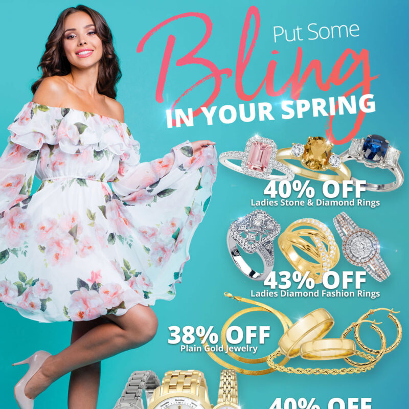Put Some BLING in Your Spring 40% OFF Ladies Stone & Diamond Rings 43% OFF Ladies Diamond Fashion Rings 38% OFF Plain Gold Jewelry 40% OFF Pendants 40% OFF New Citizen Watches Sale Runs March 1 - 31, 2021. Layaway discounts must be reduced by 12.5%. Offer cannot be combined with any other offer. Discount not available on previouslysold merchandise. Excludes all 3rd party appraised/certified jewelry. Rolex, gold and other high end watches excluded.