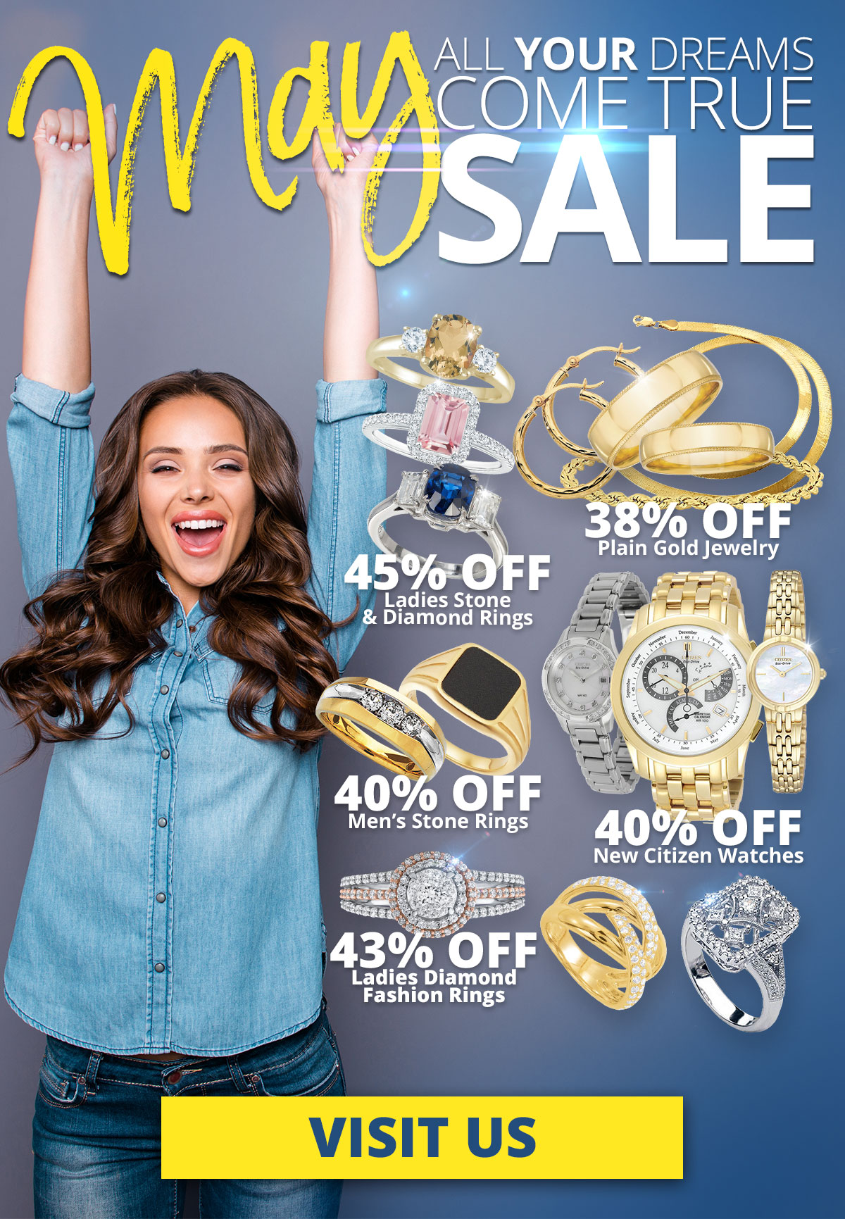 May All YOUR Dreams Come True SALE! 45% OFF Ladies Stone & Diamond Rings 38% OFF Plain Gold Jewelry 40% OFF Men's Stone Rings 40% OFF New Citizen Watches 43% OFF Ladies Diamond Fashion Rings Sale Runs May 1 - 31, 2021. Layaway discounts must be reduced by 12.5%. Offer cannot be combined with any other offer. Discount not available on previouslysold merchandise. Excludes all 3rd party appraised/certified jewelry. Rolex, gold and other high end watches excluded.