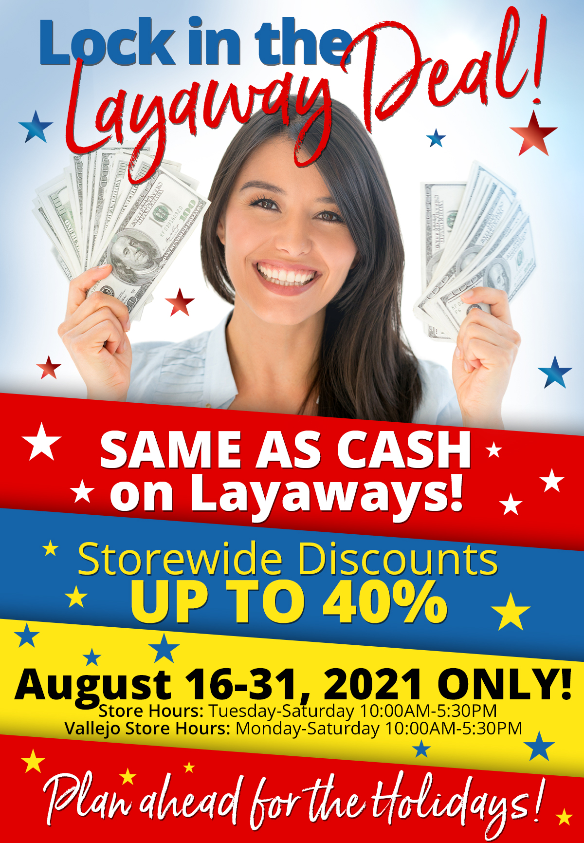 """Lock in the Layaway Deal Same as Cash on Layaways Storewide Discounts up to 40% August 16-31, 2021 ONLY Store Hours: Tuesday-Saturday 10:00AM-5:30PM Vallejo Store Hours: Monday-Saturday 10:00AM-5:30PM ***Plan ahead for the Holidays!*** Down payment of 25% is required for """"same as cash"""" offer. Offer available August 16-31, 2021 only. Offer cannot be combined with any other offer. Discount not available on previously sold merchandise. Excludes all 3rd party appraised/certified jewelry. Rolex, gold and other high end watches excluded. See store for details and discounts."""