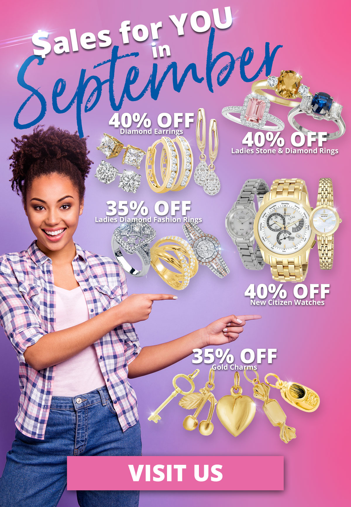 $ales for YOU in September 40% OFF Diamond Earrings 40% OFF Ladies Stone & Diamond Rings 35% OFF Ladies Diamond Fashion Rings 40% OFF New Citizen Watches 35% OFF Gold Charms Sale Runs September 1 - 30, 2021. Layaway discounts must be reduced by 12.5%. Offer cannot be combined with any other offer. Discount not available on previously sold merchandise. Excludes all 3rd party appraised/certified jewelry. Rolex, gold and other high end watches excluded.