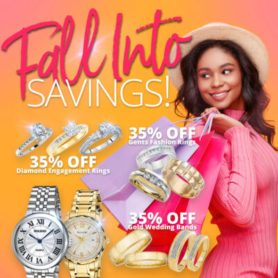 Fall Into SAVINGS! 35% OFF Diamond Engagement Rings 35% OFF Gents Fashion Rings 35% OFF Gold Wedding Bands 40% OFF Pre-Owned Watches 40% OFF Pendants Sale Runs October 1 - 31, 2021. Layaway discounts must be reduced by 12.5%. Offer cannot be combined with any other offer. Discount not available on previouslysold merchandise. Excludes all 3rd party appraised/certified jewelry. Rolex, gold and other high end watches excluded.